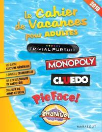 Le cahier de vacances pour adultes : Trivial Pursuit, Monopoly, Cluedo, Pie Face !, Cranium : 2018