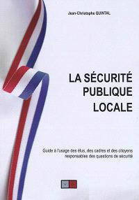 La sécurité publique locale : guide à l'usage des élus, des cadres et des citoyens responsables des questions de sécurité : stratégies communales et intercommunales, outils d'anticipation et de réaction, prévention situationnelle