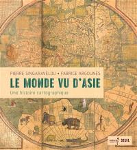Le monde vu d'Asie : une histoire cartographique
