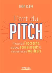 L'art du pitch : trouvez l'accroche, soyez convaincants & réussissez vos deals