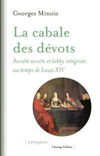 La cabale des dévots : société secrète et lobby intégriste au temps de Louis XIV