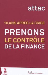 Prenons le contrôle de la finance ! : 10 ans après la crise