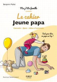 Le cahier jeune papa : conseils, quiz, idées d'activités