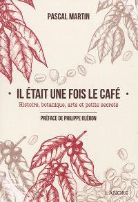 Il était une fois le café : histoire, botanique, arts et petits secrets