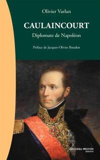 Caulaincourt : diplomate de Napoléon