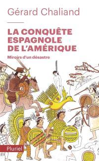 La conquête espagnole de l'Amérique : miroirs d'un désastre