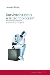 Survivrons-nous à la technologie ? : aux sources du cyberespace et des sciences de la complexité