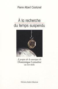 A la recherche du temps suspendu : à propos de la la musique de Dominique Lemaître au XXIe siècle