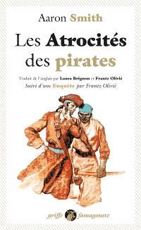 Les atrocités des pirates : récit véridique des souffrances sans exemple endurées par l'auteur pendant sa captivité parmi les pirates de l'île de Cuba : avec l'exposé des outrances barbares de ces forbans inhumains. Suivi de Enquête
