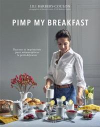 Pimp my breakfast : recettes et inspirations pour métamorphoser le petit-déjeuner