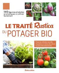 Le traité Rustica du potager bio : 140 légumes et plantes aromatiques à cultiver facilement : toutes les méthodes naturelles, associations et rotations des cultures, les soins et les traitements bio