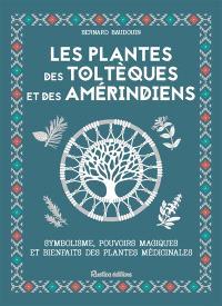 Les plantes des Toltèques et des Améridiens : symbolisme, pouvoirs magiques et bienfaits des plantes médicinales