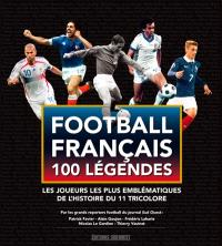 Football français, 100 légendes : les joueurs les plus emblématiques de l'histoire du 11 tricolore : par les grands reporters football du journal Sud-Ouest