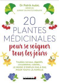 20 plantes médicinales pour se soigner tous les jours : troubles nerveux, digestifs, circulatoires, cutanés... : le mode d'emploi pas à pas pour toute la famille