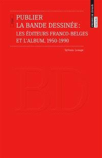 Publier la bande dessinée : les éditeurs franco-belges et l'album, 1950-1990