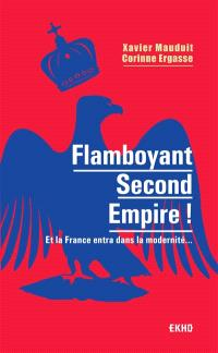 Flamboyant second Empire ! : et la France entra dans la modernité...