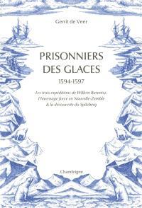 Prisonniers des glaces : 1594-1597 : les expéditions de Willem Barentsz, l'hivernage forcé en Nouvelle-Zemble & la découverte du Spitzberg