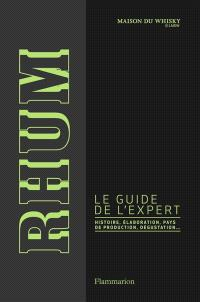 Rhum : le guide de l'expert : histoire, élaboration, pays de production, dégustation...