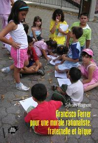 Francisco Ferrer : pour une morale rationaliste, fraternelle et laïque. Suivi de Les principes d'une morale scientifique à l'usage des écoles rationalistes