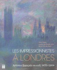 Les impressionnistes à Londres : artistes français en exil, 1870-1904 : exposition, Paris, Petit Palais, du 21 juin au 14 octobre 2018