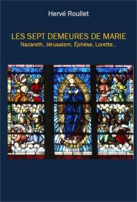 Les sept demeures de Marie : Nazareth, Jérusalem, Ephèse, Lorette...