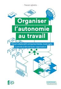 Organiser l'autonomie au travail : travail collaboratif, entreprise libérée, mode agile... : l'activité à l'ère de l'auto-organisation