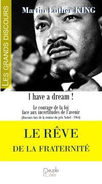 Le rêve de la fraternité : I have a dream ! : le courage de la foi face aux incertitudes de l'avenir (discours lors de la remise du prix Nobel, 1964)