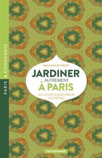 Jardiner autrement à Paris : 100 lieux pour reverdir la capitale