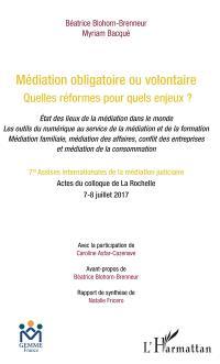 Médiation obligatoire ou volontaire, quelles réformes pour quels enjeux ? : état des lieux de la médiation dans le monde, les outils du numérique au service de la médiation et de la formation, médiation familiale, médiation des affaires, conflit des entreprises et médiation de la consommation : actes du colloque de La Rochelle, 7-8 juillet 2017
