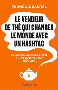 Le vendeur de thé qui changea le monde avec un hashtag : et autres histoires de # qui transforment nos vies