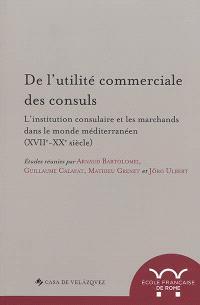 De l'utilité commerciale des consuls : l'institution consulaire et les marchands dans le monde méditerranéen, (XVIIe-XXe siècle)