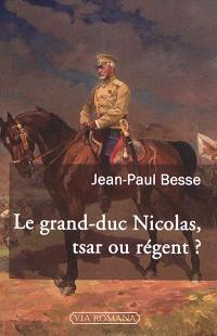 Le grand-duc Nicolas, tsar ou régent ? : le généralissime russe de 1914 face à son neveu et à la révolution