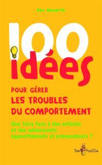 100 idées pour gérer les troubles du comportement : que faire face à des enfants et des adolescents oppositionnels et provocateurs ?