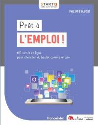 Prêt à l'emploi ! : 60 outils en ligne pour chercher du boulot comme un pro