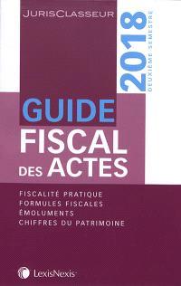 Guide fiscal des actes : 2018, deuxième semestre : fiscalité pratique, formules fiscales, émoluments, chiffres du patrimoine