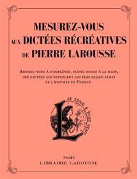 Mesurez-vous aux dictées récréatives de Pierre Larousse : amusez-vous à compléter, plume rouge à la main, des dictées qui retracent les plus belles pages de l'histoire de France