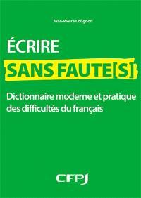 Ecrire sans faute(s) : dictionnaire moderne et pratique des difficultés du français