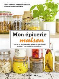 Mon épicerie maison : plus de 50 recettes saines, faciles et gourmandes pour faire tous les basiques du placard