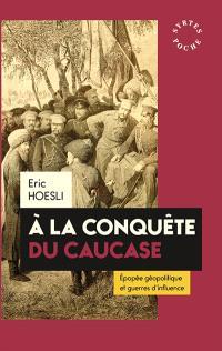 A la conquête du Caucase : épopée géopolitique et guerres d'influence