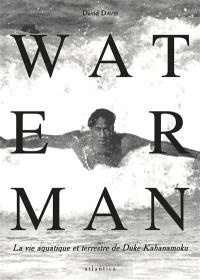 Waterman : la vie aquatique et terrestre de Duke Kahanamoku