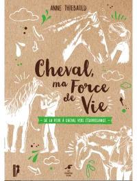 Cheval, ma force de vie : de la peur du cheval à l'équireliance