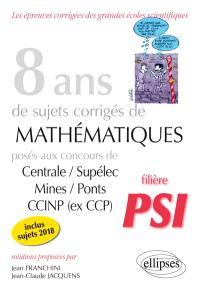 8 ans de sujets corrigés de mathématiques posés aux concours Centrale-Supélec, Mines-Ponts, CCINP (ex-CCP) : filière PSI, inclus sujets 2018