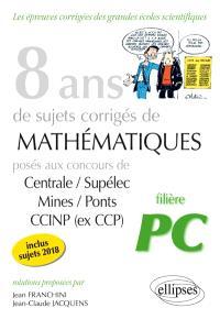 8 ans de sujets corrigés de mathématiques posés aux concours de Centrale-Supélec, Mines-Ponts, CCINP (ex-CCP) : filière PC, inclus sujets 2018