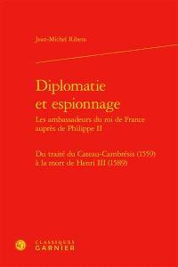 Diplomatie et espionnage : les ambassadeurs du roi de France auprès de Philippe II : du traité du Cateau-Cambrésis (1559) à la mort de Henri III (1589)