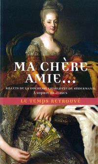 Ma chère amie : billets de la duchesse Charlotte de Sudermanie à Sophie de Fersen : incursion inédite en Suède gustavienne