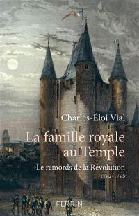 La famille royale au Temple : le remords de la Révolution : 1792-1795
