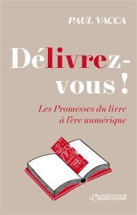 Délivrez-vous ! : les promesses du livre à l'ère numérique