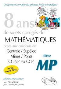 8 ans de sujets corrigés de mathématiques posés aux concours de Centrale-Supélec, Mines-Ponts, CCINP (ex-CCP) : filière MP, inclus sujets 2018