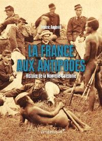 La France aux antipodes : histoire de la Nouvelle-Calédonie