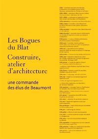Les Bogues du Blat : Construire, atelier d'architecture : une commande des élus de Beaumont. Blat-Bogue Beaumont : construire ensemble, 2008-2010